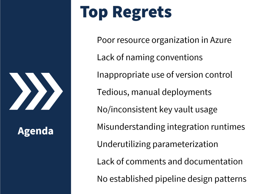 Slide showing top regrets of data factory users: Poor resource organization in Azure Lack of naming conventions Inappropriate use of version control Tedious, manual deployments No/inconsistent key vault usage Misunderstanding integration runtimes Underutilizing parameterization Lack of comments and documentation No established pipeline design patterns